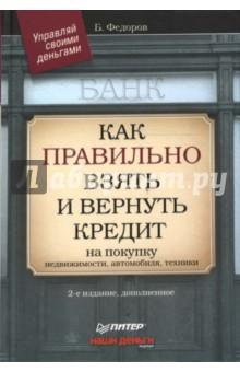 Федоров Борис Как правильно взять и вернуть кредит: на покупку недвижимости, автомобиля, техники
