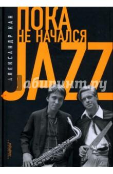 Пока не начался JazzМузыка<br>Пока не начался Jazz - первая книга об отечественном ново джазовом движении 70-80-х годов. Очевидец и инициатор большинства описываемых событий, Александр Кан - музыкальный критик, гуманитарный связной между рокерами и джазменами ленинградского андеграунда, радиоведущий ВВС и просто Слушатель с большой буквы.<br>
