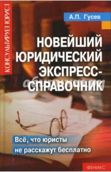 Гусев Антон Петрович Новейший юридический экспресс-справочник