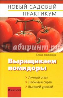Землякова Елена Георгиевна Выращиваем помидоры