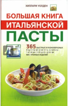 Большая книга итальянской пасты: 365 быстрых и разнообразных рецептов из спагетти, букатини, …