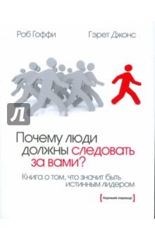Гоффи Роб, Джонс Гэрет Почему люди должны следовать за вами?: Книга о том, что значит быть истинным лидером