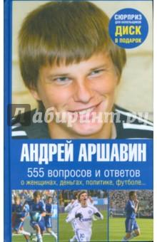 Андрей Аршавин. 555 вопросов и ответов о женщинах, деньгах, политике, футболе… (+ CD)