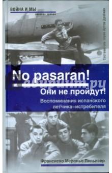 No pasaran! Они не пройдут! Воспоминания испанского летчика-истребителя