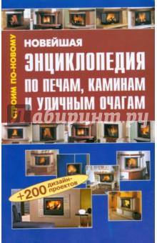 Новейшая энциклопедия по печам, каминам и уличным очагам: Справочник