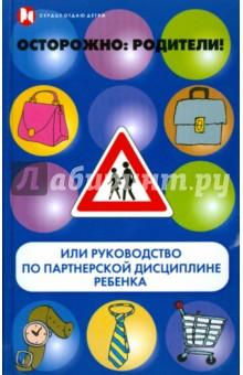 Осторожно, родители! или Руководство по партнерской дисциплине ребенка