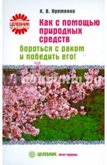 Яременко Кассиния Валентиновна Как с помощью природных средств бороться с раком и победить его