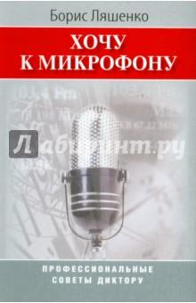 Ляшенко Борис Хочу к микрофону: Профессиональные советы диктору