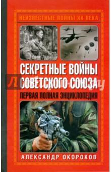 Окороков Александр Николаевич Секретные войны Советского Союза. Первая полная энциклопедия