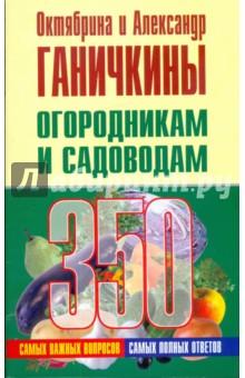 Ганичкина Октябрина Алексеевна, Ганичкин Александр Владимирович Огородникам и садоводам. 350 самых важных вопросов, 350 самых полных ответов
