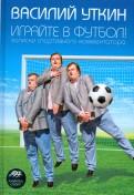 Василий Уткин: Играйте в футбол! Записки спортивного комментатора