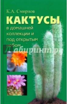 Смирнов Константин Алексеевич Кактусы в домашней коллекции и под открытым небом