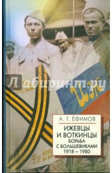 Ефимов Авенир Геннадьевич Ижевцы и Воткинцы. Борьба с большевиками 1918-1920