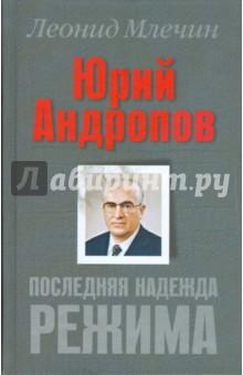 Юрий Андропов. Последняя надежда режима