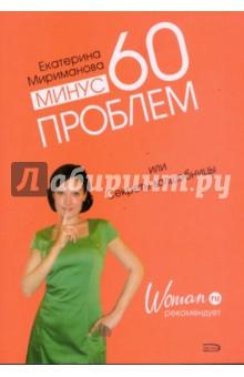 Минус 60 проблем, или Секреты волшебницыПопулярная психология<br>Екатерина Мириманова - создатель новой популярной системы похудения Минус 60 - привыкла доверять собственному опыту. Ведь именно он помог ей самостоятельно похудеть на 60 килограммов и избавиться от половины прежнего веса, и разработать свою систему. Убедившись, что система работает, Екатерина поняла, что может помогать другим. И не только в вопросах похудения. Ведь стройная фигура - лишь одна сторона медали. Эта книга - для тех, кто хочет изменить мир вокруг себя. Осуществив свое желание, Екатерина сделала открытие: оказывается, в глубине души каждой из нас живет волшебница. И можно отрицать ее существование, а можно - познакомиться и научиться с ней работать, обретя в этом сотрудничестве совершенно новые возможности. Мы вместе с Екатериной надеемся, что эта книга окажется для вас такой же полезной, как ее бестселлеры Система минус 60, или Мое волшебное похудение и Рецепты к системе минус 60, или Волшебница на кухне.<br>