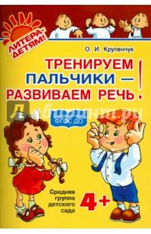 Крупенчук Ольга Игоревна Тренируем пальчики - развиваем речь. Средняя группа детского сада