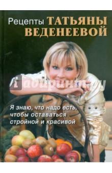 Рецепты Татьяны Веденеевой. Я знаю, что надо есть, чтобы оставаться стройной и красивой
