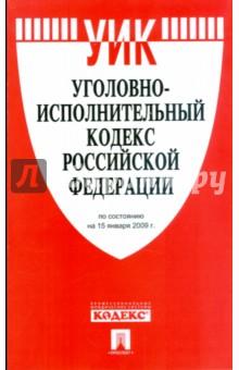 Уголовно-исполнительный кодекс Российской Федерации по состоянию на 15 января 2009 г.