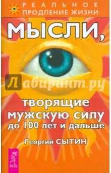 Сытин Георгий Николаевич Мысли, творящие мужскую силу до 100 лет и дальше