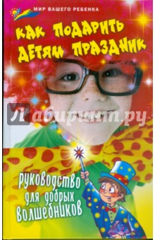 Как подарить детям праздник: руководство для добрых волшебников