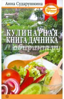 Сударушкина Анна Георгиевна Кулинарная книга дачника: готовим быстро, вкусно, полезно