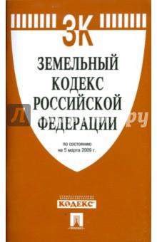 Земельный кодекс Российской Федерации по состоянию на 05.03.09 г