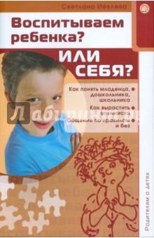 Родителям о детях. Воспитываем ребенка? Или себя?