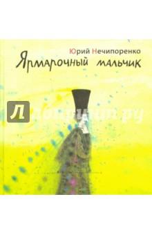 Нечипоренко Юрий Дмитриевич Ярмарочный мальчик. Литературно-художественное издание