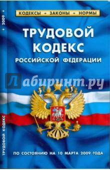 Трудовой кодекс Российской Федерации по состоянию на 10.03.09 г.