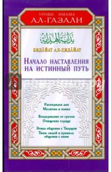 Начало наставления на истинный путьИслам<br>В этом произведении, написанном почти тысячу лет назад и актуальном и поныне, великий исламский теолог и мыслитель Имaм ал-Газали упоминает все то, что необходимо подрастающему поколению и учащимся в их служении Аллаху и изучении обычаев. Тема книги связана с сутью истинного пути студента и простых мусульман, стремящихся обрести счастье на этом и на том свете. Она содержит в себе основы религии, правила выстраивания отношений между человеком, его Создателем и людьми и другие важные вопросы.<br>