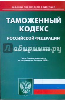 Таможенный кодекс Российской Федерации по состоянию на 01.04.09 г