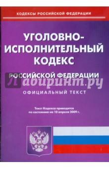 Уголовно-исполнительный кодекс Российской Федерации по состоянию на 10.04.09 г.