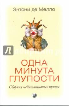 Мелло Энтони де Одна минута глупости: сборник медитативных притч