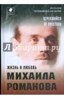 Чернышова-Мельник Наталия Дмитриевна Отрекшийся от престола. Жизнь и любовь Михаила Романова