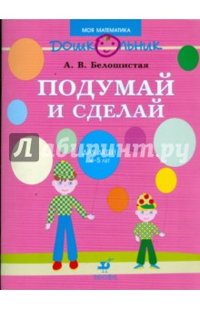 Белошистая Анна Витальевна Подумай и сделай: рабочая тетрадь для занятий с детьми среднего дошкольного возраста