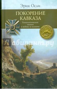 Осли Эрик Покорение Кавказа. Геополитическая эпопея и войны за влияние