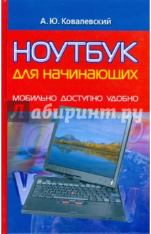 Ковалевский Анатолий Юрьевич Ноутбук для начинающих: Мобильно, доступно, удобно