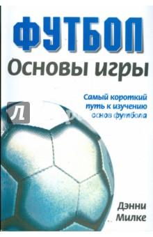 Футбол. Основы игры. Самый короткий путь к изучению основ футбола