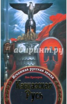 Прозоров Лев Рудольфович Кавказская Русь: Исконная русская земля