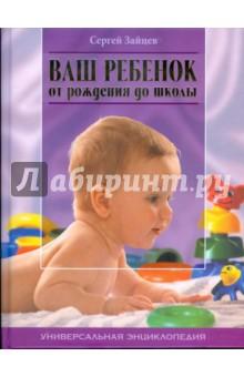 Зайцев Сергей Михайлович Ваш ребенок от рождения до школы. Универсальная энциклопедия