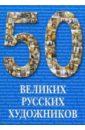 Астахов Ю. А. 50 великих русских художников