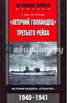 """Мор У., Селлвуд А.В. """"Летучий голландец"""" Третьего рейха. История рейдера """"Атлантис"""". 1940 - 1941"""