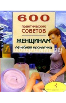 600 практических советов женщинам. Лечебная косметика