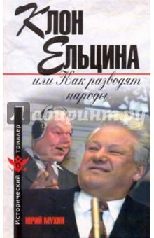 Мухин Юрий Игнатьевич Клон Ельцина, или Как разводят народы