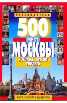 500 мест Москвы, которые нужно увидетьПутеводители<br>Эта книга - не только подробный путеводитель по известным, интересным и удивительным местам Москвы, но и полный справочник, содержащий всю необходимую информацию о городе.<br>Столица предстанет во всем блеске и многообразии: величественный Кремль и Красная площадь, царские и императорские дворцы, старинные храмы и монастыри, многочисленные музеи, исторические памятники и многое другое. Вы сможете совершить прекрасные прогулки по самым красивым улицам, площадям, паркам города - для вас проложены лучшие маршруты!<br>3-е издание, переработанное и дополненное.<br>