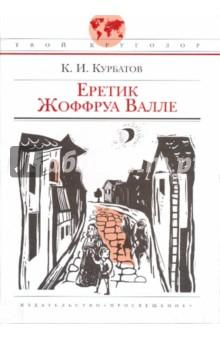 Курбатов Константин Иванович Еретик Жоффруа Валле