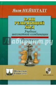 Нейштадт Яков Исаевич Ваш решающий ход. Учебник шахматной комбинации. Практикум