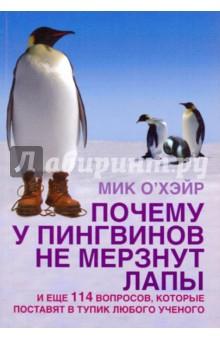 Почему у пингвинов не мерзнут лапы? И еще 114 вопросов, которые поставят в тупик любого ученогоЗаметки, статьи, интервью<br>Знаете ли вы:<br>1. Выживут ли белые медведи, если переселить их в Антарктиду?<br>2. Почему птицы во сне никогда не падают с веток и насестов?<br>3. Опровергает ли полет шмеля законы физики?<br>4. Почему в ясный день небо голубое?<br>5. Почему вода в море соленая?<br>6. Как смягчить посадку в падающем лифте?<br>Эта книга - отличный подарок для любознательного и остроумного читателя. Вас ждет множество захватывающих и неожиданных открытий: от разоблачения некоторых мифов современного естествознания до ответов на вопросы, которые ставили в тупик ученых, школьных учителей и преподавателей естественных наук.<br>