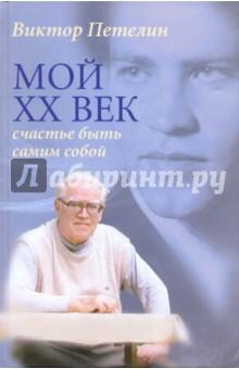 Петелин Виктор Васильевич Мой XX век. Счастье быть самим собой