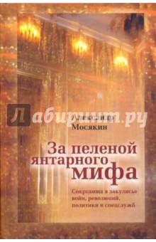 Мосякин Александр Георгиевич За пеленой янтарного мифа: Сокровища в закулисье войн, революций, политики и спецслужб